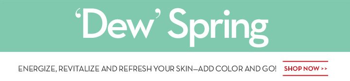 'Dew' Spring. ENERGIZE, REVITALIZE AND REFRESH YOUR SKIN—ADD COLOR AND GO! SHOP NOW.