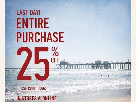 LAST DAY! ENTIRE PURCHASE 25% OFF USE CODE: 30665 IN STORES &  ONLINE*