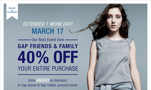 EXTENDED 1 MORE DAY! MARCH 17 | GAP FRIENDS & FAMILY 40% OFF YOUR ENTIRE PURCHASE | Enter ONEDAY at checkout. In Gap store & Gap Outlet, present email.