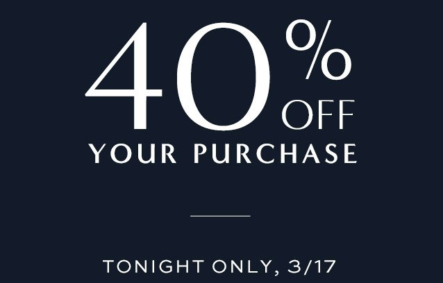 40% OFF YOUR PURCHASE TONIGHT ONLY, 3/17