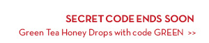 SECRET CODE ENDS SOON. Green Tea Honey Drops with code GREEN.