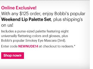 Online Exclusive! With any $125 order, enjoy Bobbi's Weekend Lip Palette Set + shipping on us! Weekend Lip Palette Set  Keep it simple and easy with no-fuss neutrals and a touch of black mascara. Includes a purse-sized palette featuring eight universally flattering colors and glosses, plus Bobbi's popular Smokey Eye Mascara (3ml).   Enter code NEWNUDE14 at checkout to redeem.  Shop now »