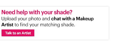 Need help with your shade? Upload your photo and chat with a Makeup Artist to find your matching shade.   Upload Now »