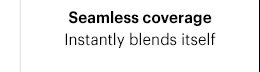 1. Seamless coverage: Instantly blends itself