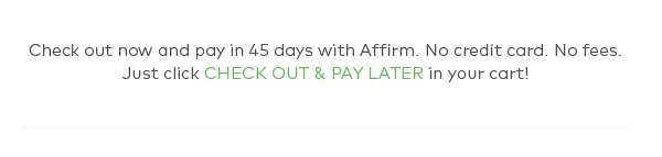 Check out now and pay in 45 days with Affirm. No credit card . No fees. Just click CHECK OUT & PAY LATER in your cart!