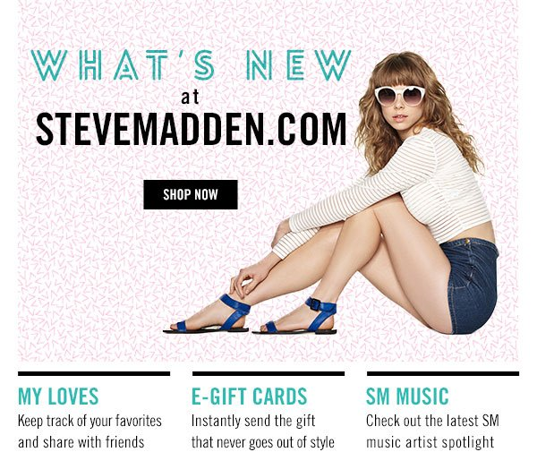 What's New at SteveMadden.com! Shop Now