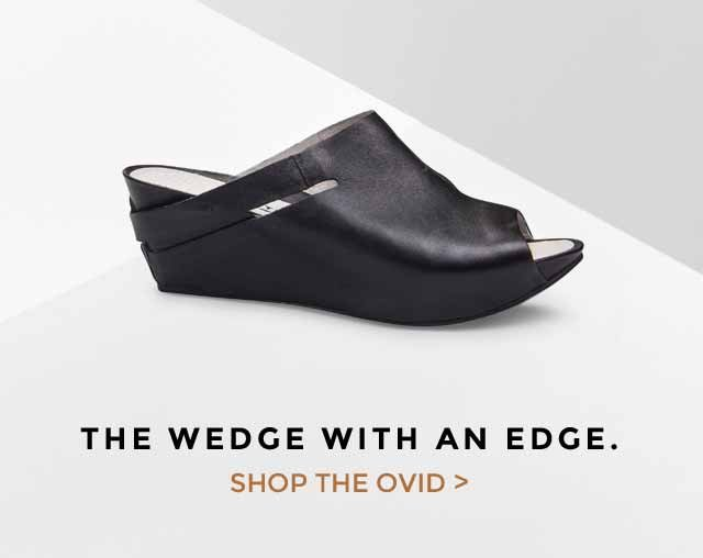 THE WEDGE WITH AN EDGE. SHOP THE OVID >