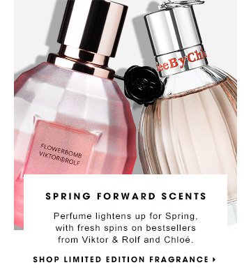 SPRING FORWARD SCENTS Perfume lightens up for Spring, with fresh spins on bestsellers from Victor & Rolf and Chloe. SHOP LIMITED EDITION FRAGRANCE