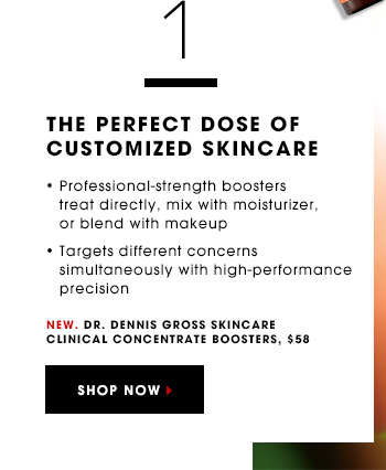 THE PERFECT DOSE OF CUSTOMIZED SKINCARE Professional-strength boosters treat directly, mix with moisturizer, or blend with makeup. Targets different concerns simultaneously with high-performance precision. New. Dr. Dennis Gross Skincare Clinical Concentrate Boosters, $58 SHOP NOW