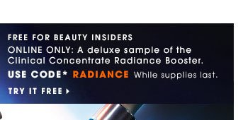 Free for Beauty Insiders Online Only: A deluxe sample of the Clinical Concentrate Radiance Booster. Use code* RADIANCE. While supplies last. Try It Free
