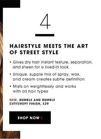 HAIRSTYLE MEETS THE ART OF STREET STYLE Gives dry hair instant texture, separation, and sheen for a lived-in look Unique, supple mix of spray, wax, and cream creates subtle definition Mists on weightlessly and works with all hair types New. Bumble and bumble Cityswept Finish, $29 SHOP NOW