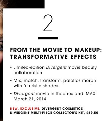FROM THE MOVIE TO MAKEUP: TRANSFORMATIVE EFFECTS Limited-edition Divergent movie beauty collaboration Mix, match, transform: palettes morph with futuristic shades Divergent movie in theatres and IMAX March 21, 2014 New. Exclusive. Divergent Cosmetics Divergent Multi-Piece Collector's Kit, $59.50 SHOP NOW