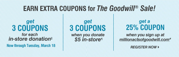 EARN EXTRA COUPONS for the Goodiwll® Sale! Get 3 COUPONS for each in-store donationΙΙ. Now through Tuesday, March 18. Get 3 COUPONS when you donate $5 in-store¶. Get a 25% COUPON when you sign up at millionactsofgoodwill.com#. Register now.