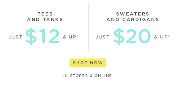 TEES AND TANKS JUST $12 & UP*  SWEATERS AND CARDIGANS  JUST $20 & UP*  SHOP NOW  IN STORES & ONLINE