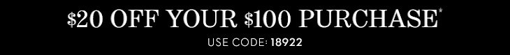 $20 Off Your $100 Purchase*. Use Code 18922.  SHOP NOW