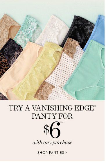Try a Vanishing Edge® Panty for $6***  with any purchase. SHOP PANTIES