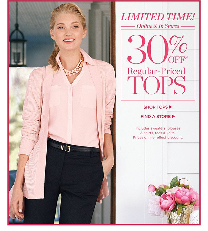 Limited Time! Online and In Stores. 30% off regular-priced tops. Shop Tops. Find a Store. Includes sweaters, blouses and shirts, tees and knits. Prices online reflect discount.