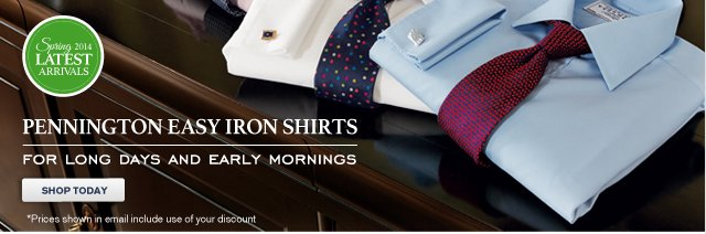 Spring 2014 - LATEST ARRIVALS - PENNINGTON EASY IRON SHIRTS - FOR LONG DAYS AND EARLY MORNINGS - SHOP TODAY *Prices shown in email include use of your discount