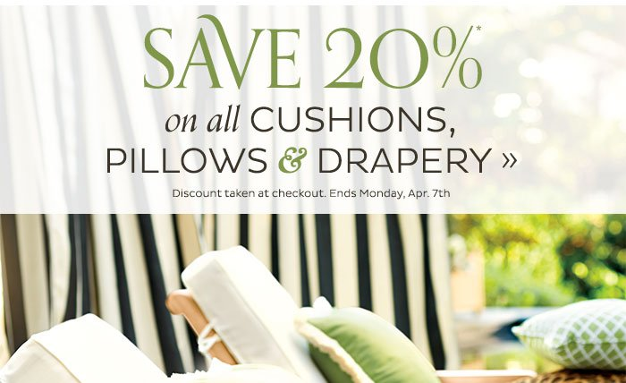 Save 20% on all Cushions, Pillows and Drapery. Ends Monday, Apr. 7th