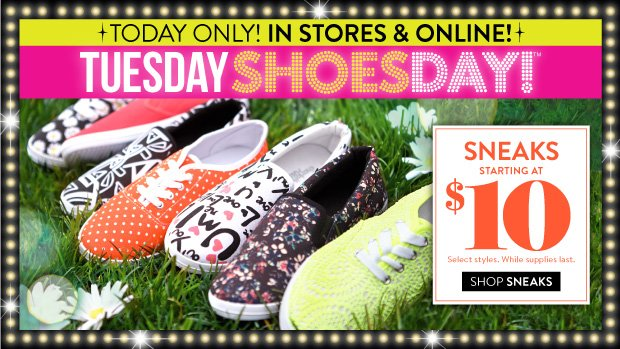 In Stores & Online Today, 3/18/2014 Only: Tuesday Shoesday! Sneaks Starting at $10. Select Styles. While Supplies Last. SHOP SNEAKS