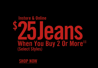 INSTORE & ONLINE $25 JEANS WHEN YOU BUY 2 OR MORE‡‡