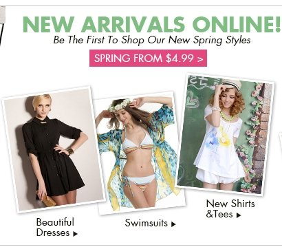 New Arrivals Online! Be The First To Shop Our New Spring Styles Spring from $4.99>