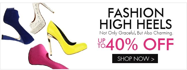 FASHION HIGH HEELS UP TO 40% OFF SHOP NOW