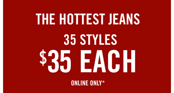 THE  HOTTEST JEANS 35 STYLES $35 EACH ONLINE ONLY*