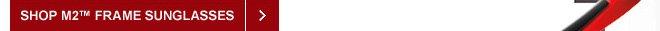SHOP M2™ FRAME SUNGLASSES »