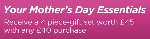 Your Mother's Day Essentials - Receive a 4 piece-gift set worth £45 with any £40 purchase
