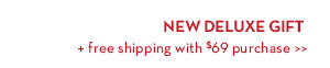 NEW DELUXE GIFT + free shipping with $69 purchase.