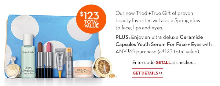 Our new Tried + True Gift of proven beauty favorites will add a spring glow to face, lips and eyes. Plus: Enjoy an ultra deluxe Ceramide Capsules Youth Serum For Face + Eyes with ANY $69 purchase (a $123 total value). Enter code GETALL at checkout. Get Details.