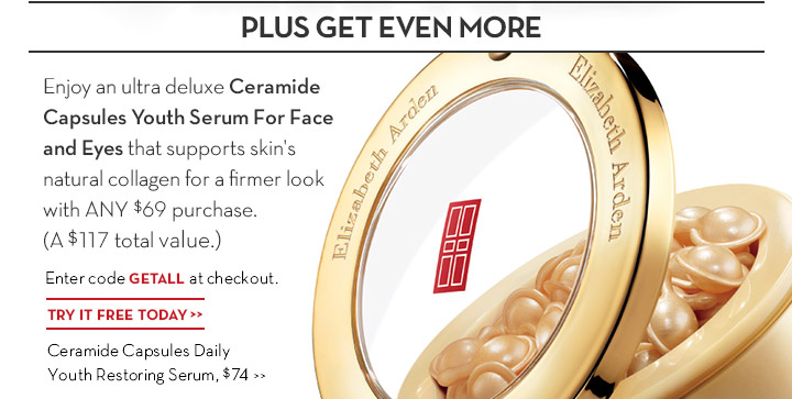 PLUS GET EVEN MORE. Enjoy an ultra deluxe Ceramide Capsules Youth Serum For Face and Eyes that supports skin's natural collagen for a firmer look with ANY $69 purchase. (a $117 total value.) Enter code GETALL at checkout. TRY IT FREE TODAY. Ceramide Capsules Daily Youth Restoring Serum, $74.