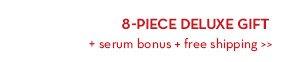 8-PIECE DELUXE GIFT+ serum bonus + free shipping.