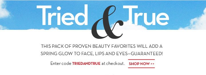 Tried & True. THIS PACK OF PROVEN BEAUTY FAVORITES WILL ADD A SPRING GLOW TO FACE, LIPS AND EYES - GUARANTEED! Enter code TRIEDANDTRUE at checkout. SHOP NOW.