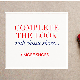 Complete the look with classic shoes… SHOP MORE SHOES