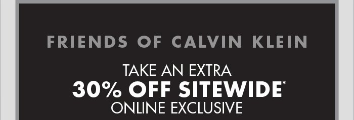FRIENDS OF CALVIN KLEIN: TAKE AN EXTRA 30% OFF SITEWIDE* ONLINE EXCLUSIVE