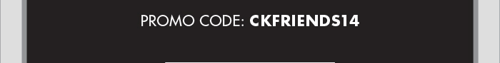 PROMO CODE: CKFRIENDS14