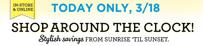 IN-STORE & ONLINE | TODAY ONLY, 3/18 | SHOP AROUND THE CLOCK! | Stylish savings FROM SUNRISE 'TIL SUNSET.