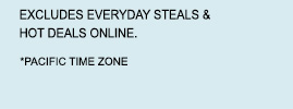 EXCLUDES EVERYDAY STEALS & HOT DEALS ONLINE. | *PACIFICE TIME ZONE