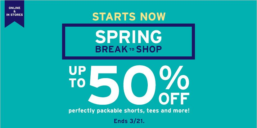 ONLINE & IN STORES   STARTS NOW   SPRING BREAK TO SHOP UP TO 50% OFF perfectly packable shorts, tees and more!   Ends 3/21.