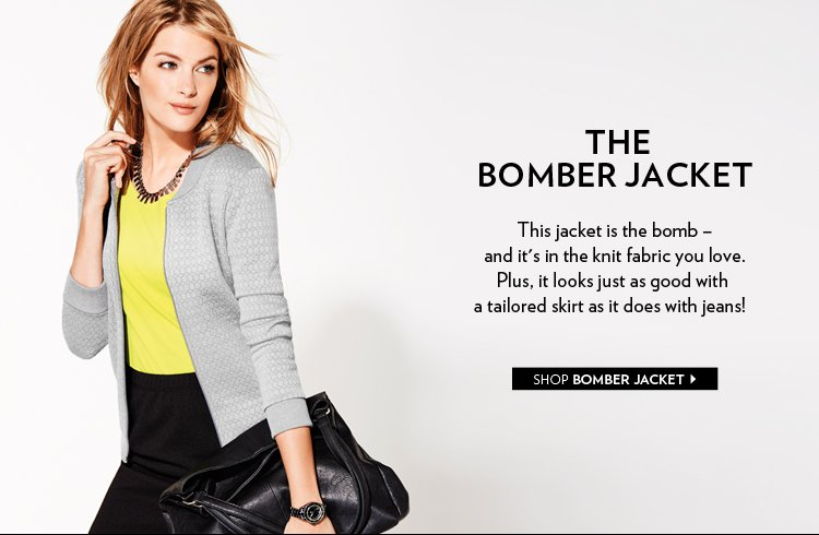 THE BOMBER JACKET This jacket is the bomb -- and it's in the knit fabric you love. Plus, it looks just as good with a tailored skirt as it does with jeans!