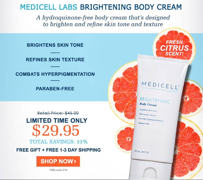 Medicell Labs Brightening Body Cream                             PARABEN FREEA hydroquinone-free body cream that's designed to brighten and refine skin tone and texture while delivering critical hydration and a deliciously fresh citrus scent. •	A hydroquinone-free body cream that works to smooth and refine skin's texture and diminish the appearance of hyperpigmentation•	A potent antioxidant— SymWhite™—is clinically proven to be more effective at a lesser concentration than Kojic Acid in skin brightening activity•	Natural emollients and shea butters deliver critical  hydration to soften, soothe and hydrate the skinRetail Price: $45.00	YOUR PRICE: $29.95TOTAL SAVINGS: 33%FREE GIFT + FREE 1-3 DAY SHIPPINGSHOP NOW>>*Offer ends 3/18