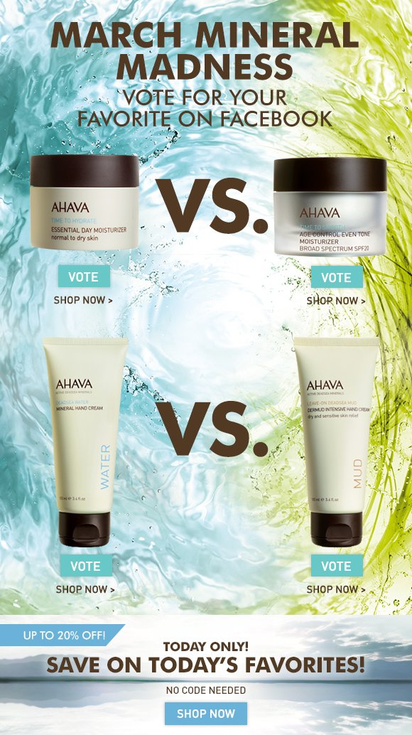 March Mineral Madness Save On Select AHAVA Favorites Today Only! NO CODE NEEDED Essential Day Normal to Dry vs.  Age Control Even Tone MINERAL HAND CREAM vs.  DERMUD HAND CREAM Which AHAVA favorite do you want to move in to the finals? Cast your vote on Facebook! Vote Now