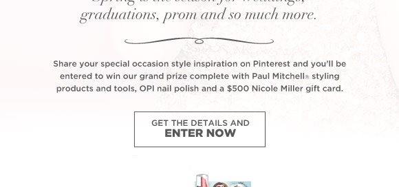 Share your special occasion style inspiration on Pinterest and you'll be entered to win our grand prize complete with Paul Mitchell styling products and tools, OPI nail polish and a $500 Nicole Miller gift card.