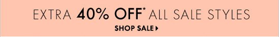 Extra 40% Off* All Sale Styles  SHOP SALE