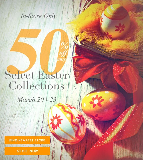 In-Store Only Sale! Enjoy 50% Off MSRP Select Easter Collections! Hurry, Shop Now and SAVE!