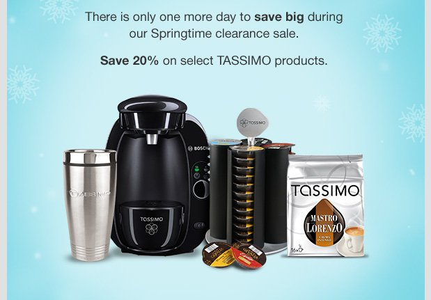 There is only one more day to save big during our Springtime clearance sale. Save 20% on select TASSIMO products.