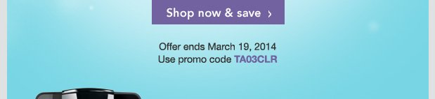 Shop now & save. Offer ends March 19, 2014. Use promo code TA03CLR.