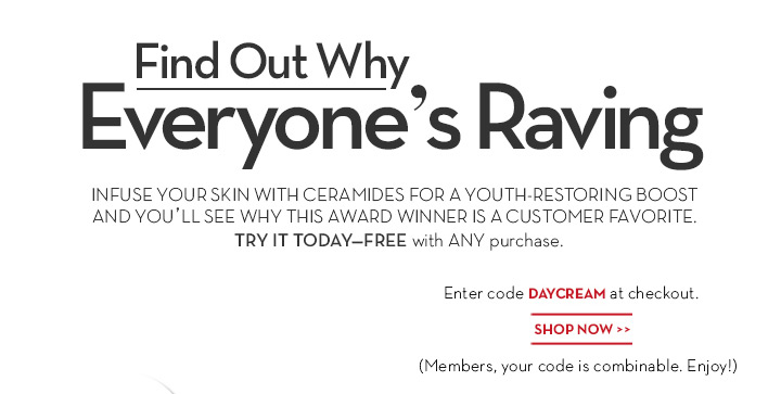 Find Out Why Everyone's Raving. INFUSE YOUR SKIN WITH CERAMIDES FOR A YOUTH-RESTORING BOOST AND YOU'LL SEE WHY THIS AWARD WINNER IS A CUSTOMER FAVORITE. TRY IT TODAY - FREE with ANY purchase. Enter code DAYCREAM at checkout. SHOP NOW. (Members, your code is combinable. Enjoy!)